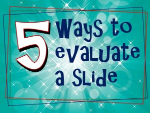 Five ways to evaluate a slide